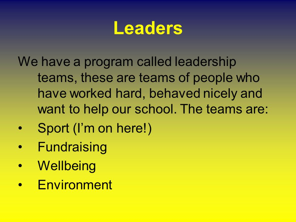 Leaders We have a program called leadership teams, these are teams of people who have worked hard, behaved nicely and want to help our school. The tea