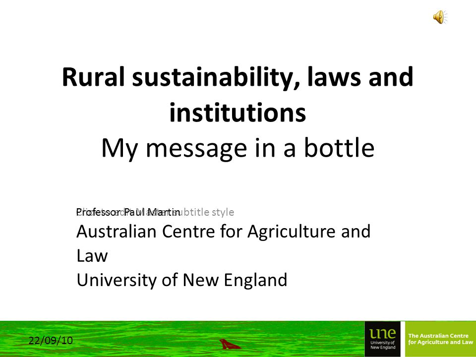 Click to edit Master subtitle style 22/09/10 Rural sustainability, laws and institutions My message in a bottle Professor Paul Martin Australian Centre for Agriculture and Law University of New England
