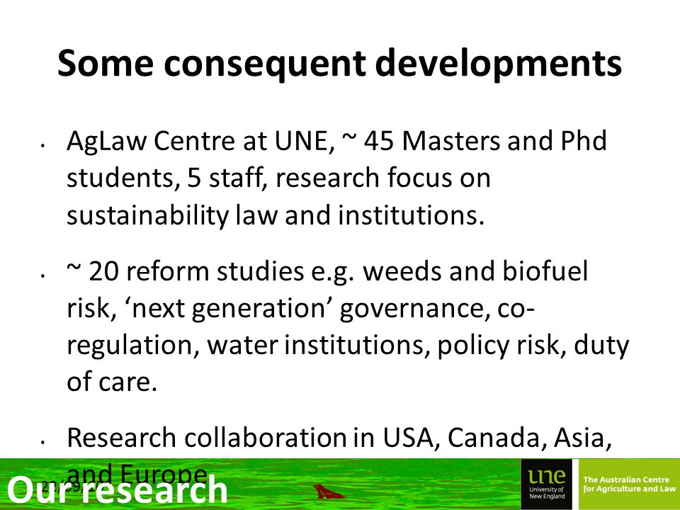 22/09/10 Some consequent developments AgLaw Centre at UNE, ~ 45 Masters and Phd students, 5 staff, research focus on sustainability law and institutions.