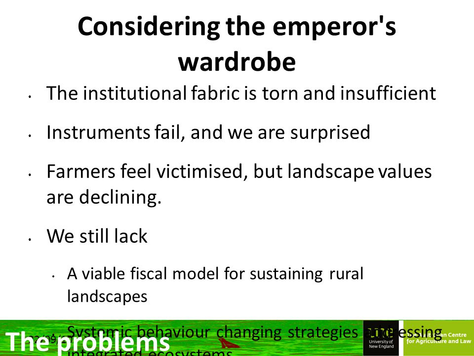22/09/10 Considering the emperor s wardrobe The institutional fabric is torn and insufficient Instruments fail, and we are surprised Farmers feel victimised, but landscape values are declining.