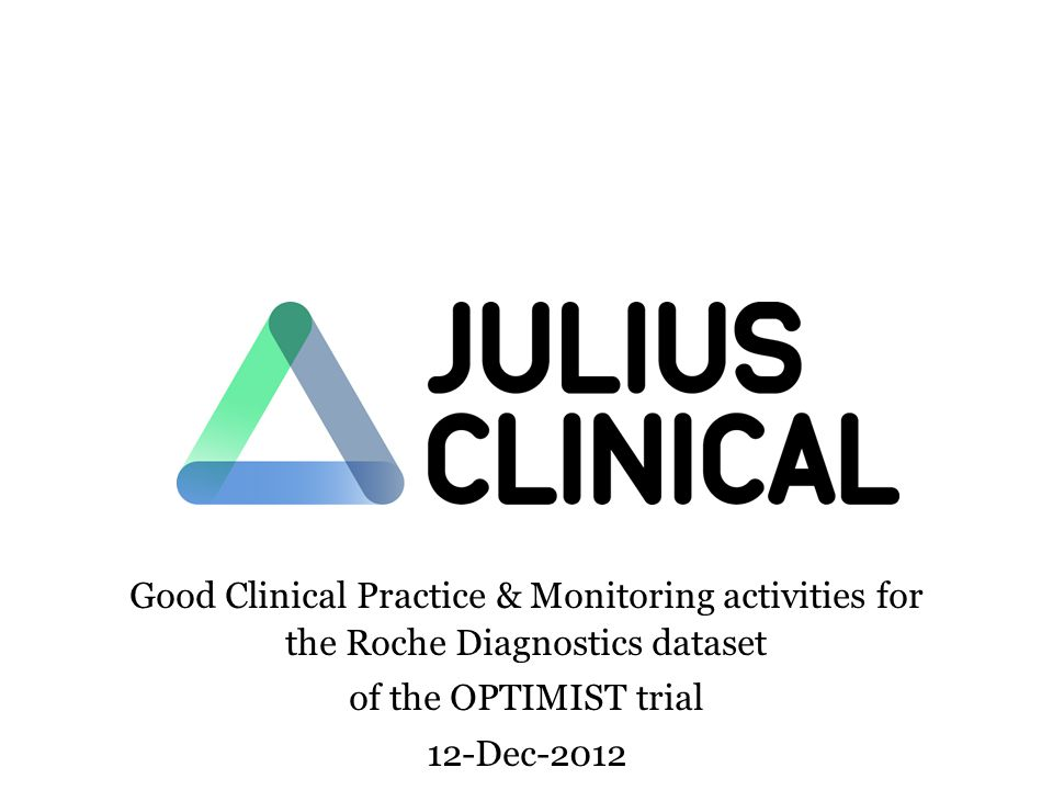Good Clinical Practice & Monitoring activities for the Roche Diagnostics dataset of the OPTIMIST trial 12-Dec-2012