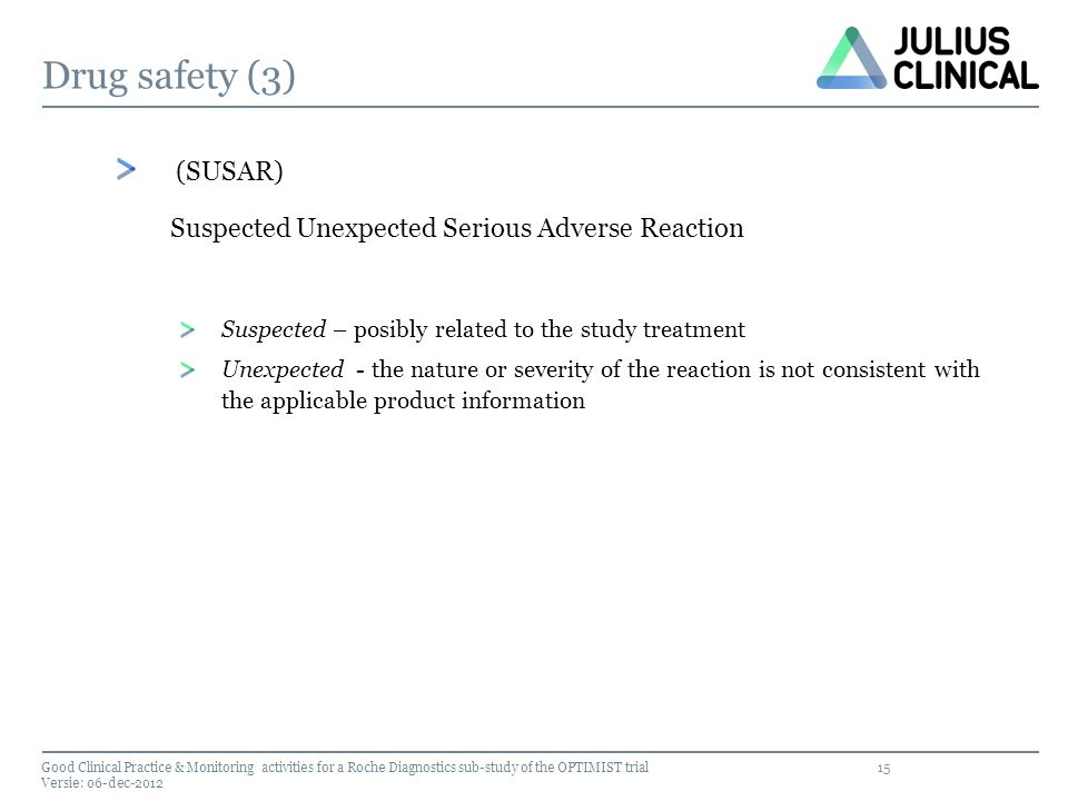 15 Drug safety (3) (SUSAR) Suspected Unexpected Serious Adverse Reaction Suspected – posibly related to the study treatment Unexpected - the nature or