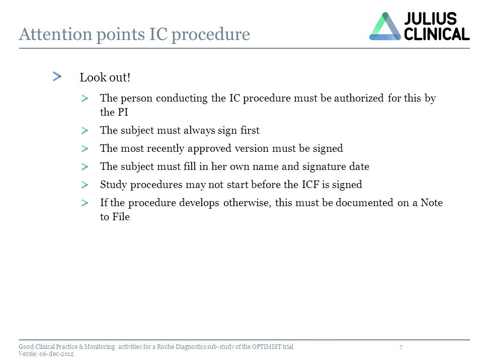 7 Attention points IC procedure Look out! The person conducting the IC procedure must be authorized for this by the PI The subject must always sign fi