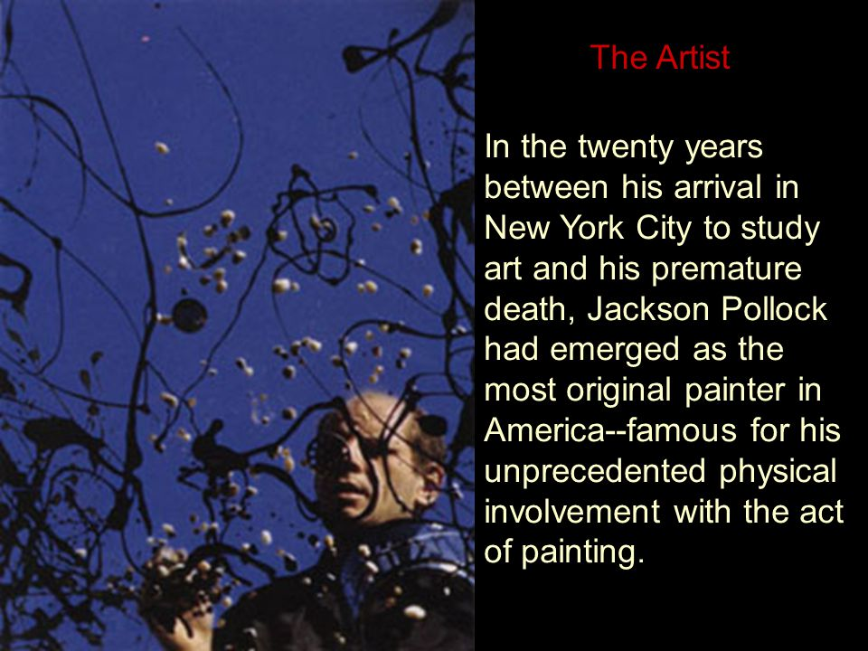His friend and patron, the artist Alfonso Ossorio, described Pollock s artistic journey this way: Here I saw a man who had both broken all the traditions of the past and unified them, who had gone beyond cubism, beyond Picasso and surrealism, beyond everything that had happened in art....his work expressed both action and contemplation.