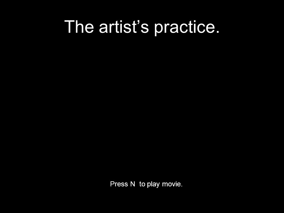 The artist's practice. Press N to play movie.