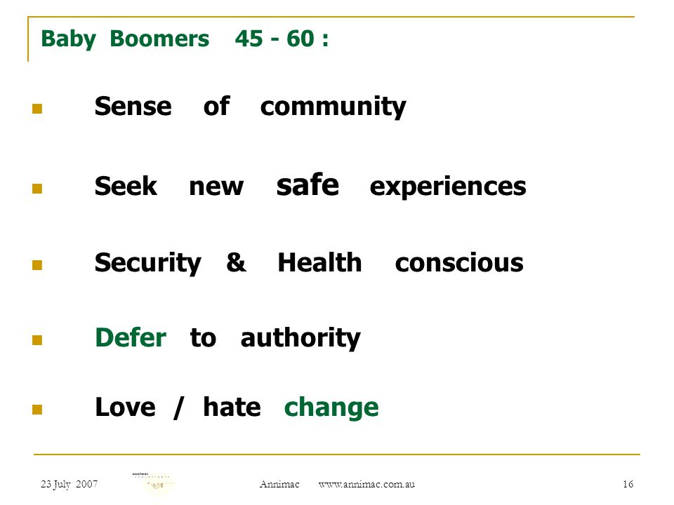 23 July 2007 Annimac   16 Baby Boomers : Sense of community Seek new safe experiences Security & Health conscious Defer to authority Love / hate change