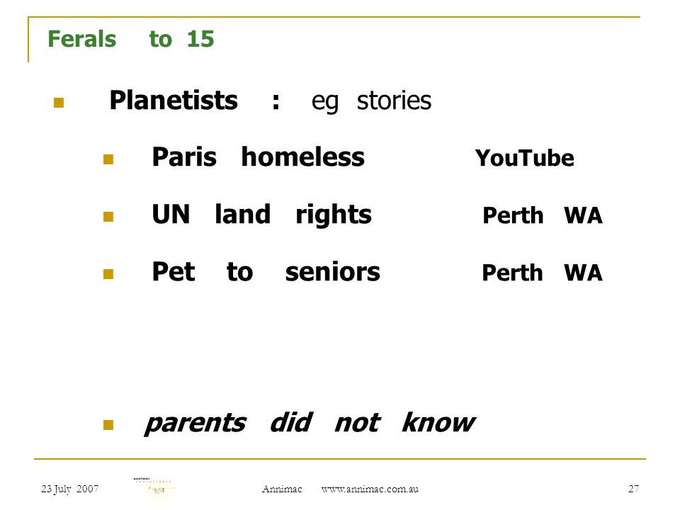 23 July 2007 Annimac   27 Ferals to 15 Planetists : eg stories Paris homeless YouTube UN land rights Perth WA Pet to seniors Perth WA parents did not know