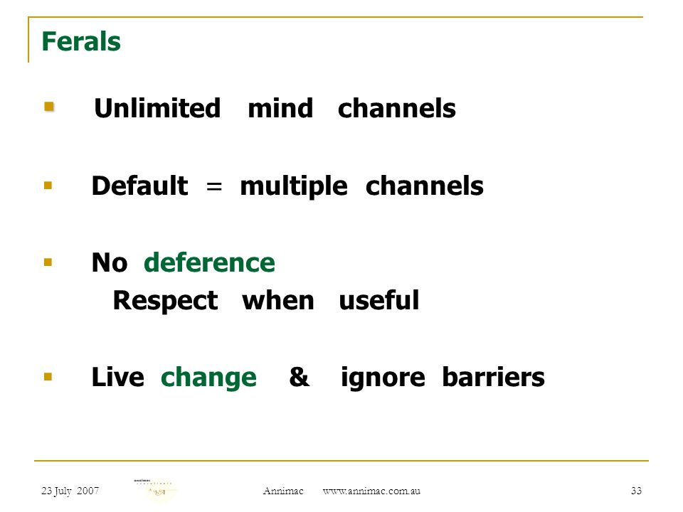 23 July 2007 Annimac   33 Ferals   Unlimited mind channels  Default = multiple channels  No deference Respect when useful  Live change & ignore barriers