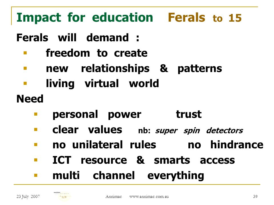 23 July 2007 Annimac   39 Impact for education Ferals to 15 Ferals will demand :  freedom to create  new relationships & patterns  living virtual world Need  personal power trust  clear values nb: super spin detectors  no unilateral rules no hindrance  ICT resource & smarts access  multi channel everything