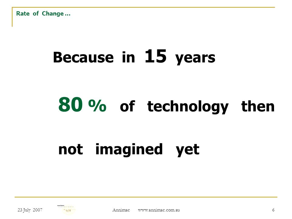 23 July 2007 Annimac   6 Because in 15 years 80 % of technology then not imagined yet Rate of Change …