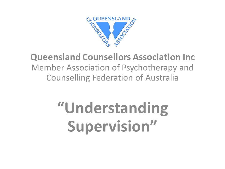 Queensland Counsellors Association Inc Member Association of Psychotherapy and Counselling Federation of Australia Understanding Supervision