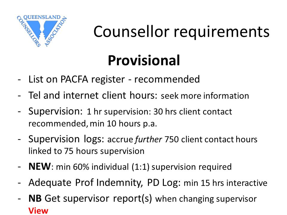 Counsellor requirements Provisional -List on PACFA register - recommended -Tel and internet client hours: seek more information -Supervision: 1 hr supervision: 30 hrs client contact recommended, min 10 hours p.a.