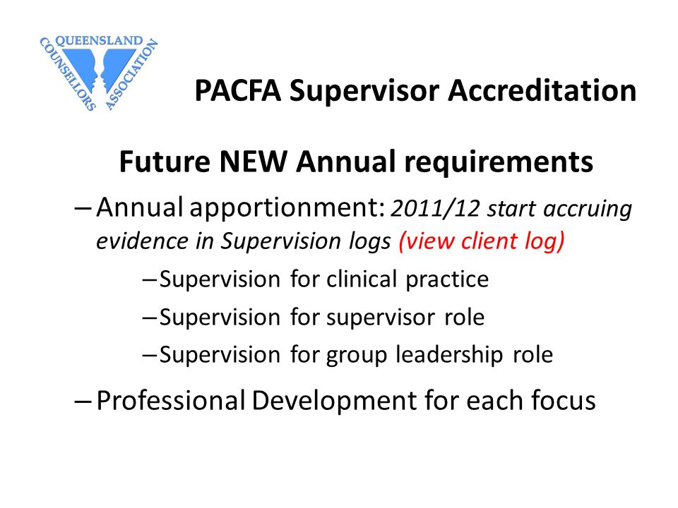 PACFA Supervisor Accreditation Future NEW Annual requirements – Annual apportionment: 2011/12 start accruing evidence in Supervision logs (view client log) – Supervision for clinical practice – Supervision for supervisor role – Supervision for group leadership role – Professional Development for each focus