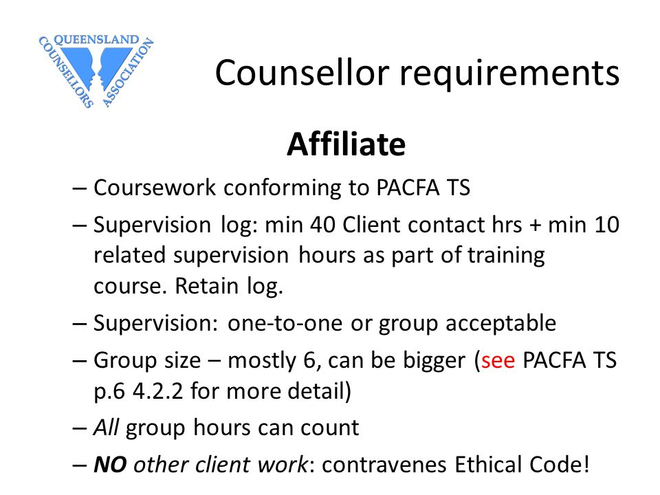 Counsellor requirements Affiliate – Coursework conforming to PACFA TS – Supervision log: min 40 Client contact hrs + min 10 related supervision hours as part of training course.