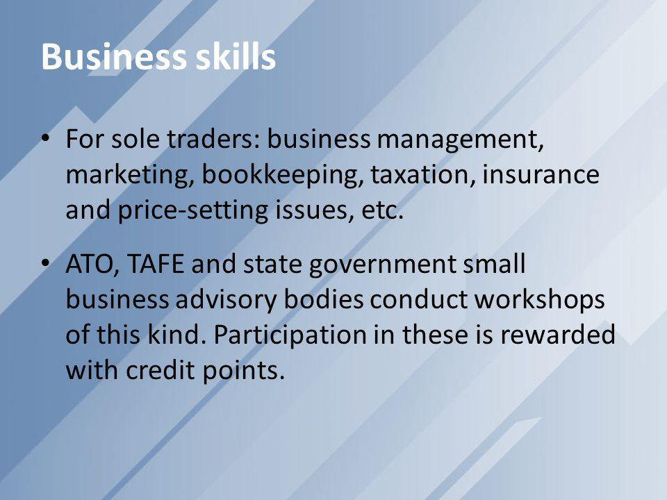 Business skills For sole traders: business management, marketing, bookkeeping, taxation, insurance and price-setting issues, etc. ATO, TAFE and state