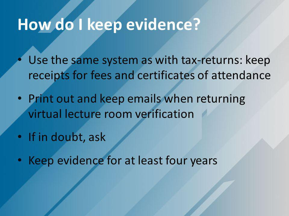 How do I keep evidence? Use the same system as with tax-returns: keep receipts for fees and certificates of attendance Print out and keep emails when