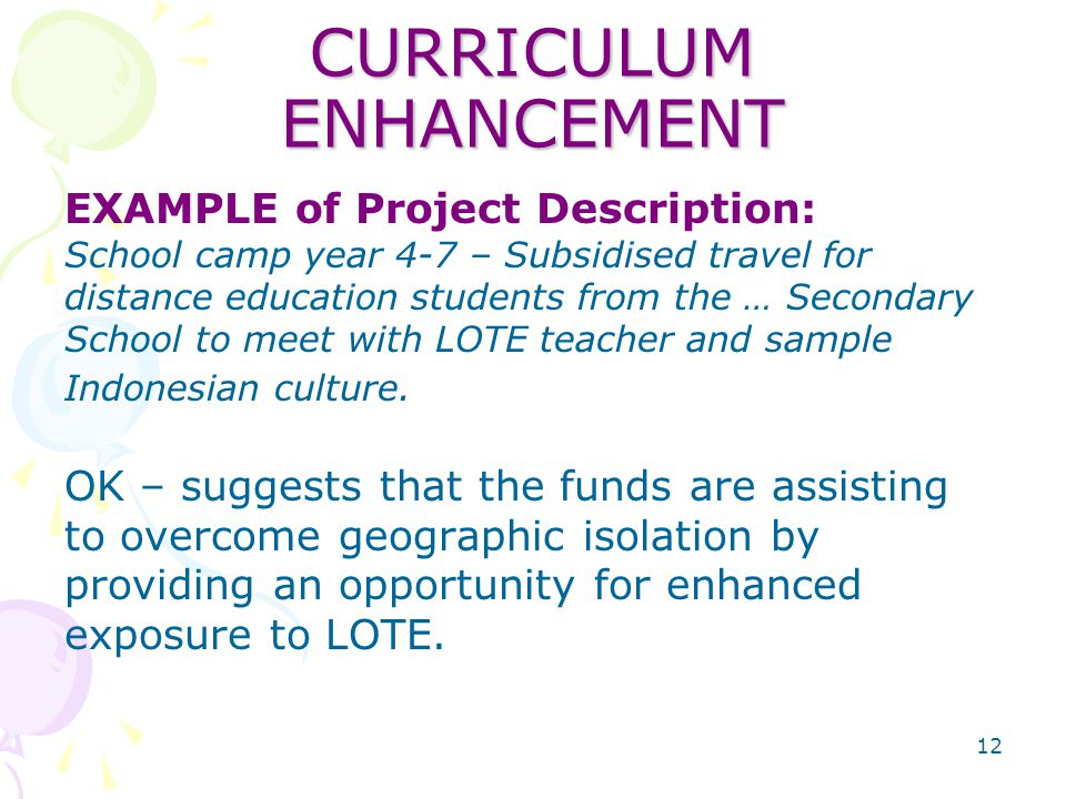 12 CURRICULUM ENHANCEMENT EXAMPLE of Project Description: School camp year 4-7 – Subsidised travel for distance education students from the … Secondary School to meet with LOTE teacher and sample Indonesian culture.