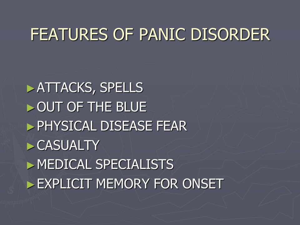 FEATURES OF PANIC DISORDER ► ATTACKS, SPELLS ► OUT OF THE BLUE ► PHYSICAL DISEASE FEAR ► CASUALTY ► MEDICAL SPECIALISTS ► EXPLICIT MEMORY FOR ONSET