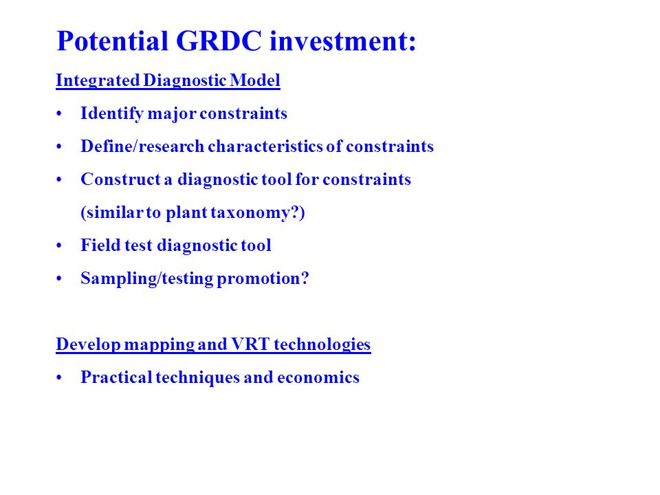 Potential GRDC investment: Integrated Diagnostic Model Identify major constraints Define/research characteristics of constraints Construct a diagnostic tool for constraints (similar to plant taxonomy ) Field test diagnostic tool Sampling/testing promotion.