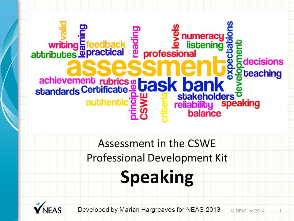 Assessment in the CSWE Professional Development Kit Speaking Developed by Marian Hargreaves for NEAS 2013 © NEAS Ltd 20141