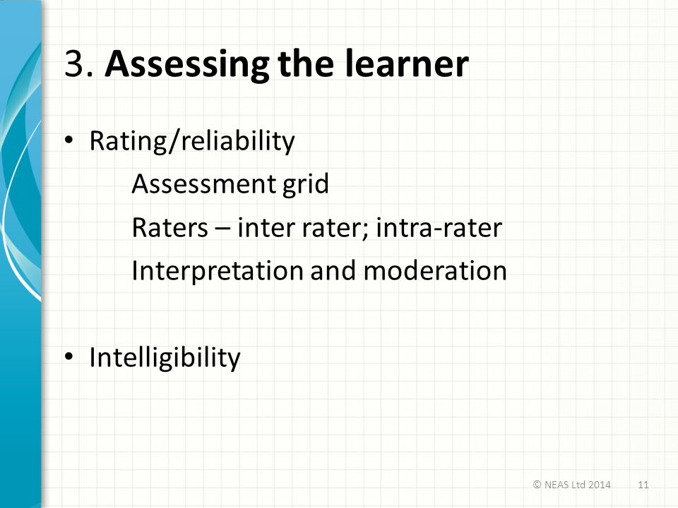 3. Assessing the learner Rating/reliability Assessment grid Raters – inter rater; intra-rater Interpretation and moderation Intelligibility 11© NEAS L