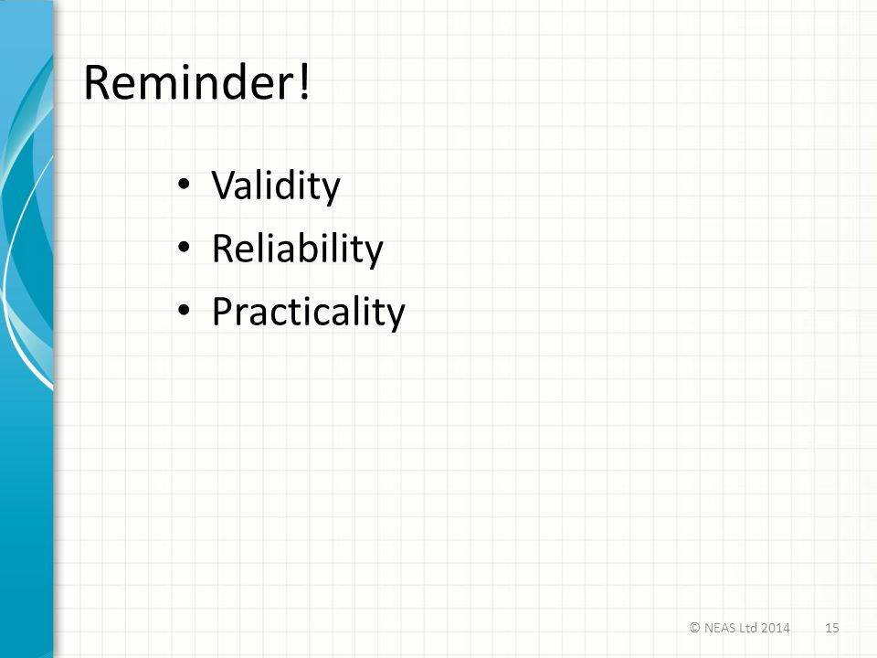 Reminder! Validity Reliability Practicality 15© NEAS Ltd 2014