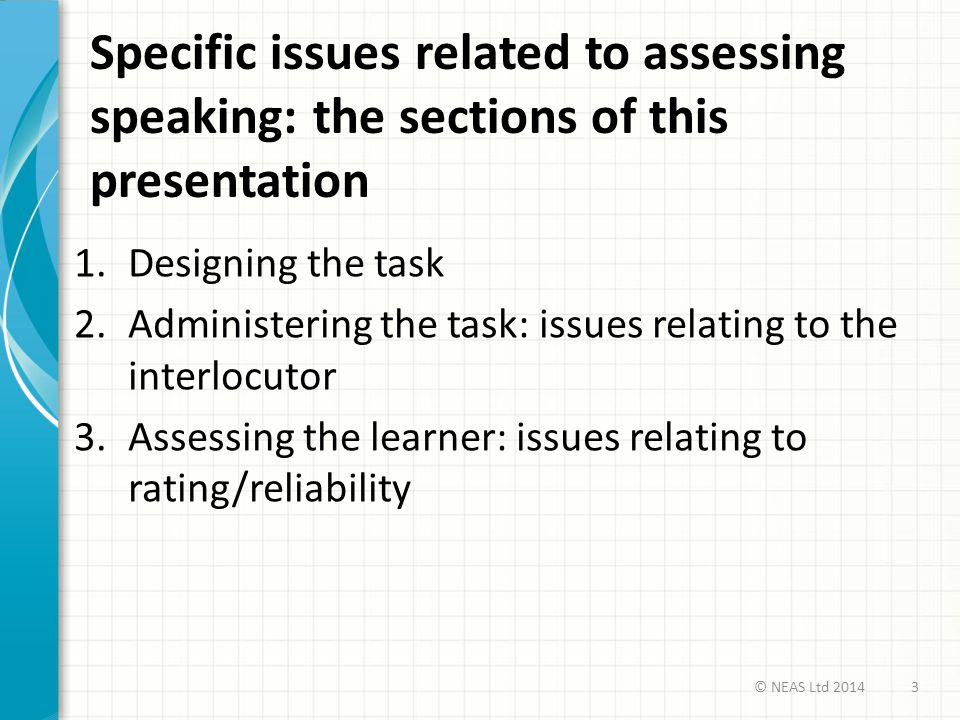 Specific issues related to assessing speaking: the sections of this presentation 1.Designing the task 2.Administering the task: issues relating to the interlocutor 3.Assessing the learner: issues relating to rating/reliability 3© NEAS Ltd 2014