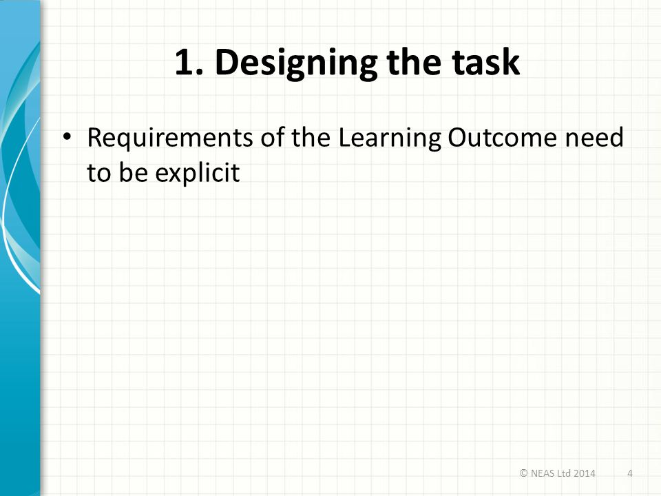 1. Designing the task Requirements of the Learning Outcome need to be explicit 4© NEAS Ltd 2014