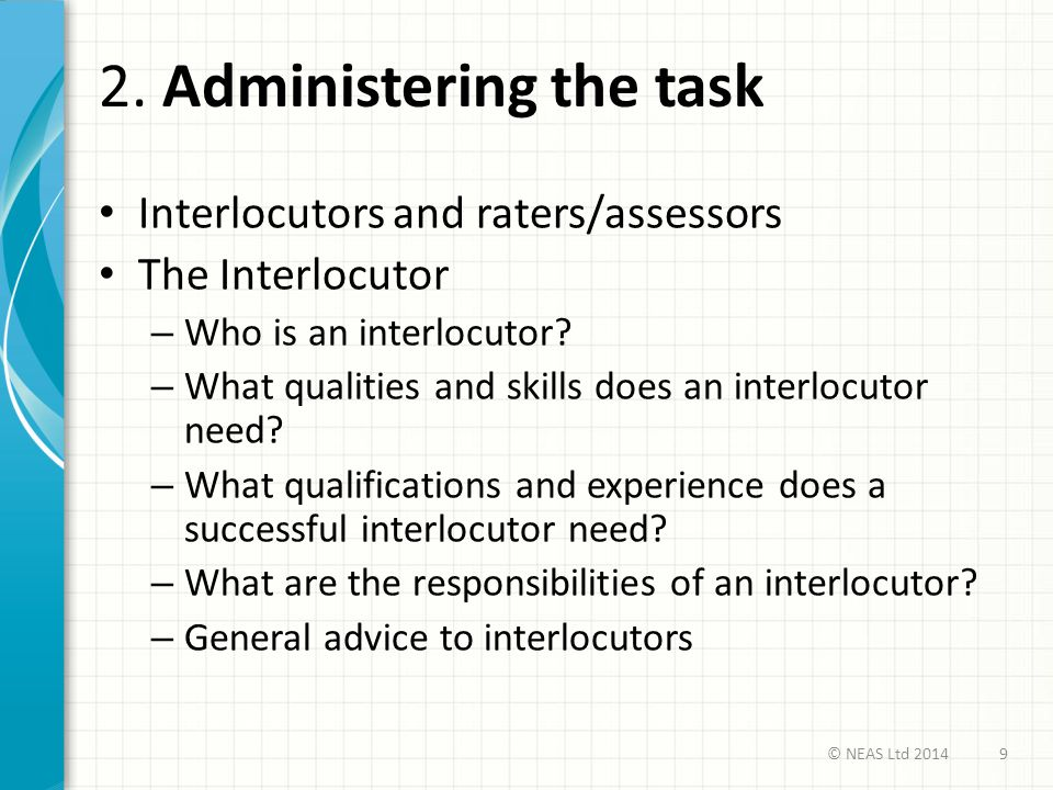 2. Administering the task Interlocutors and raters/assessors The Interlocutor – Who is an interlocutor? – What qualities and skills does an interlocut