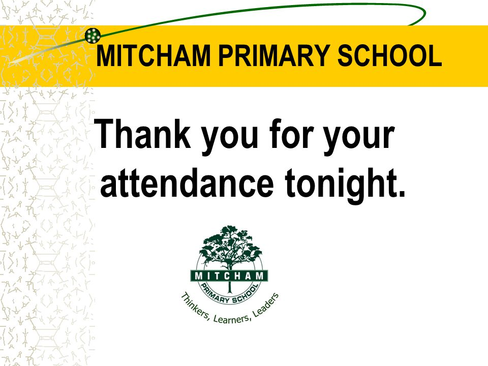 MITCHAM PRIMARY SCHOOL Thank you for your attendance tonight.