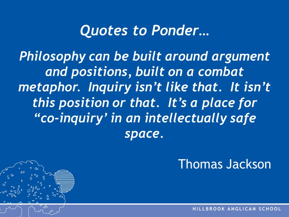 Quotes to Ponder… Philosophy can be built around argument and positions, built on a combat metaphor.
