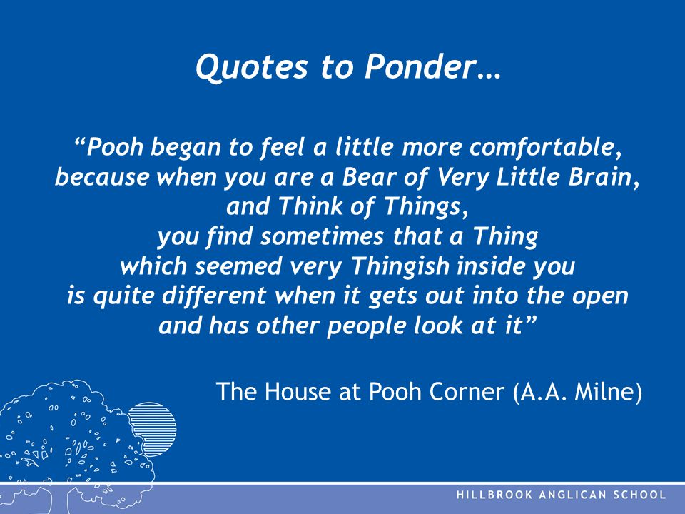 Quotes to Ponder… Pooh began to feel a little more comfortable, because when you are a Bear of Very Little Brain, and Think of Things, you find sometimes that a Thing which seemed very Thingish inside you is quite different when it gets out into the open and has other people look at it The House at Pooh Corner (A.A.