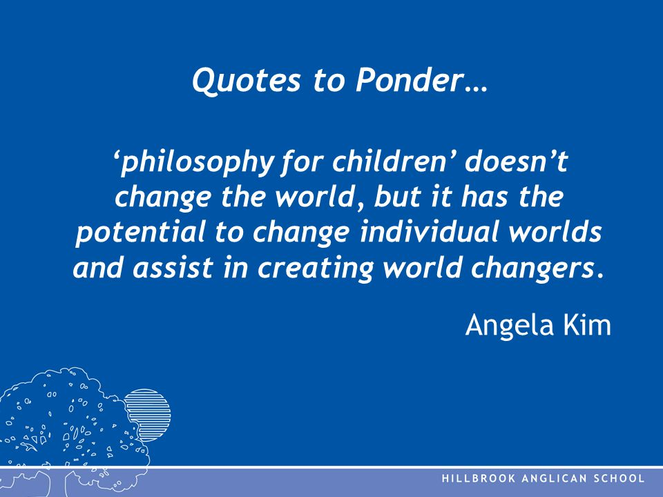 Quotes to Ponder… 'philosophy for children' doesn't change the world, but it has the potential to change individual worlds and assist in creating world changers.