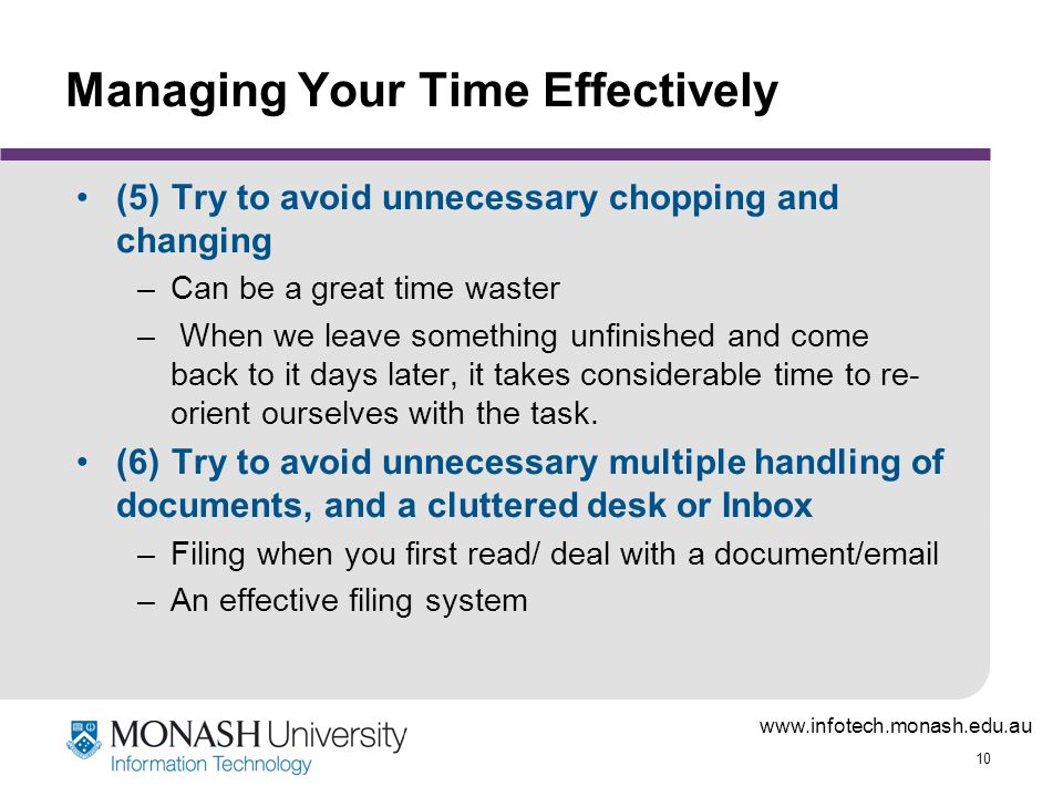 www.infotech.monash.edu.au 10 Managing Your Time Effectively (5)Try to avoid unnecessary chopping and changing –Can be a great time waster – When we leave something unfinished and come back to it days later, it takes considerable time to re- orient ourselves with the task.