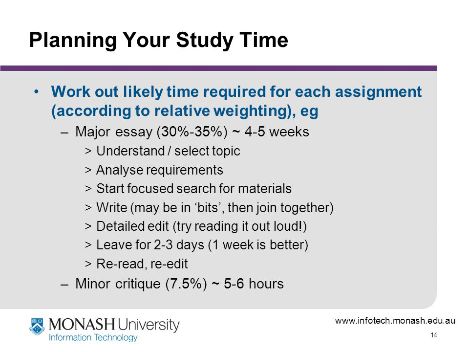 www.infotech.monash.edu.au 14 Planning Your Study Time Work out likely time required for each assignment (according to relative weighting), eg –Major essay (30%-35%) ~ 4-5 weeks >Understand / select topic >Analyse requirements >Start focused search for materials >Write (may be in 'bits', then join together) >Detailed edit (try reading it out loud!) >Leave for 2-3 days (1 week is better) >Re-read, re-edit –Minor critique (7.5%) ~ 5-6 hours