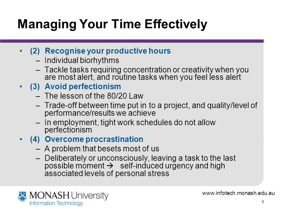 www.infotech.monash.edu.au 9 Managing Your Time Effectively (2)Recognise your productive hours –Individual biorhythms –Tackle tasks requiring concentration or creativity when you are most alert, and routine tasks when you feel less alert (3)Avoid perfectionism –The lesson of the 80/20 Law –Trade-off between time put in to a project, and quality/level of performance/results we achieve –In employment, tight work schedules do not allow perfectionism (4)Overcome procrastination –A problem that besets most of us –Deliberately or unconsciously, leaving a task to the last possible moment  self-induced urgency and high associated levels of personal stress