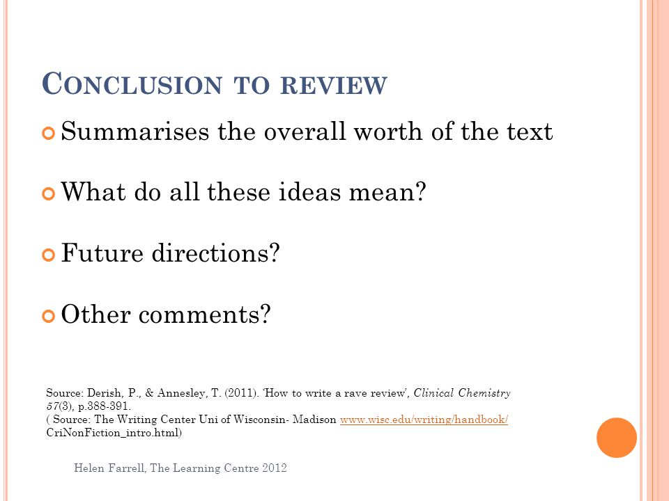 C ONCLUSION TO REVIEW Helen Farrell, The Learning Centre 2012 17 Summarises the overall worth of the text What do all these ideas mean? Future directi