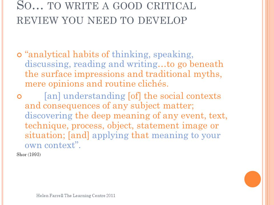"S O … TO WRITE A GOOD CRITICAL REVIEW YOU NEED TO DEVELOP ""analytical habits of thinking, speaking, discussing, reading and writing…to go beneath the"