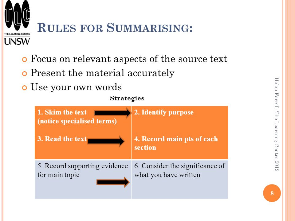 R R ULES FOR S UMMARISING : Focus on relevant aspects of the source text Present the material accurately Use your own words Strategies 1. Skim the tex