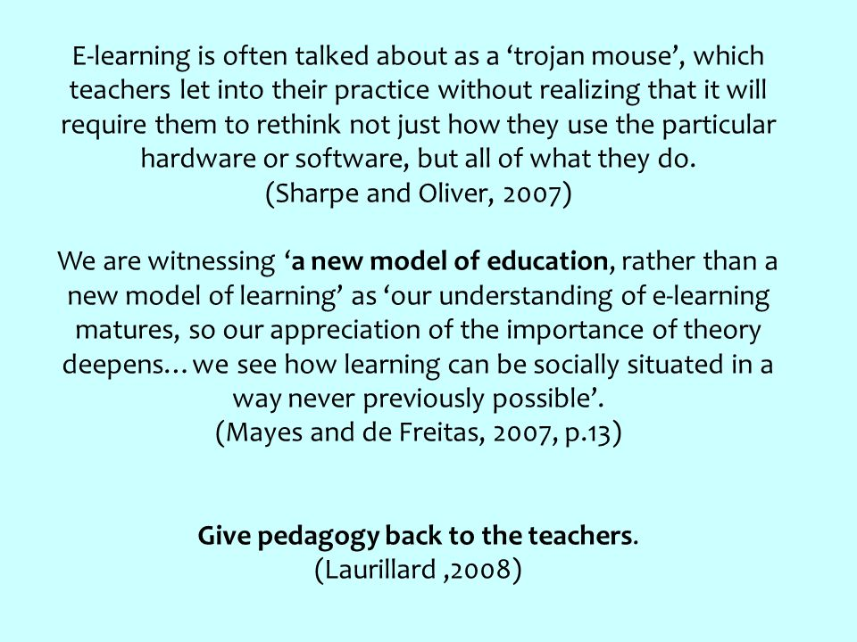 E-learning is often talked about as a 'trojan mouse', which teachers let into their practice without realizing that it will require them to rethink not just how they use the particular hardware or software, but all of what they do.