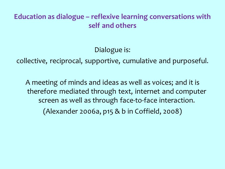 Education as dialogue – reflexive learning conversations with self and others Dialogue is: collective, reciprocal, supportive, cumulative and purposeful.