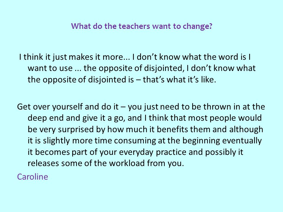 What do the teachers want to change. I think it just makes it more...