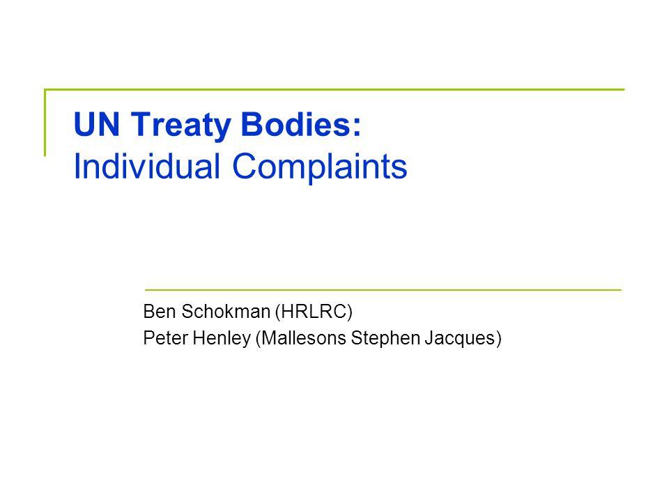 Individual Complaints Treaty bodies that receive individual complaints: HRC (OP-ICCPR) CAT (art 22) CERD (art 14) CEDAW (OP-CEDAW) [CMW – Art 77] [OP-ICESCR]