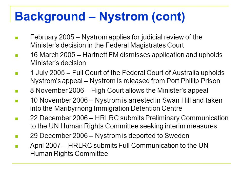 Background – Nystrom (cont) February 2005 – Nystrom applies for judicial review of the Minister's decision in the Federal Magistrates Court 16 March 2005 – Hartnett FM dismisses application and upholds Minister's decision 1 July 2005 – Full Court of the Federal Court of Australia upholds Nystrom's appeal – Nystrom is released from Port Phillip Prison 8 November 2006 – High Court allows the Minister's appeal 10 November 2006 – Nystrom is arrested in Swan Hill and taken into the Maribyrnong Immigration Detention Centre 22 December 2006 – HRLRC submits Preliminary Communication to the UN Human Rights Committee seeking interim measures 29 December 2006 – Nystrom is deported to Sweden April 2007 – HRLRC submits Full Communication to the UN Human Rights Committee
