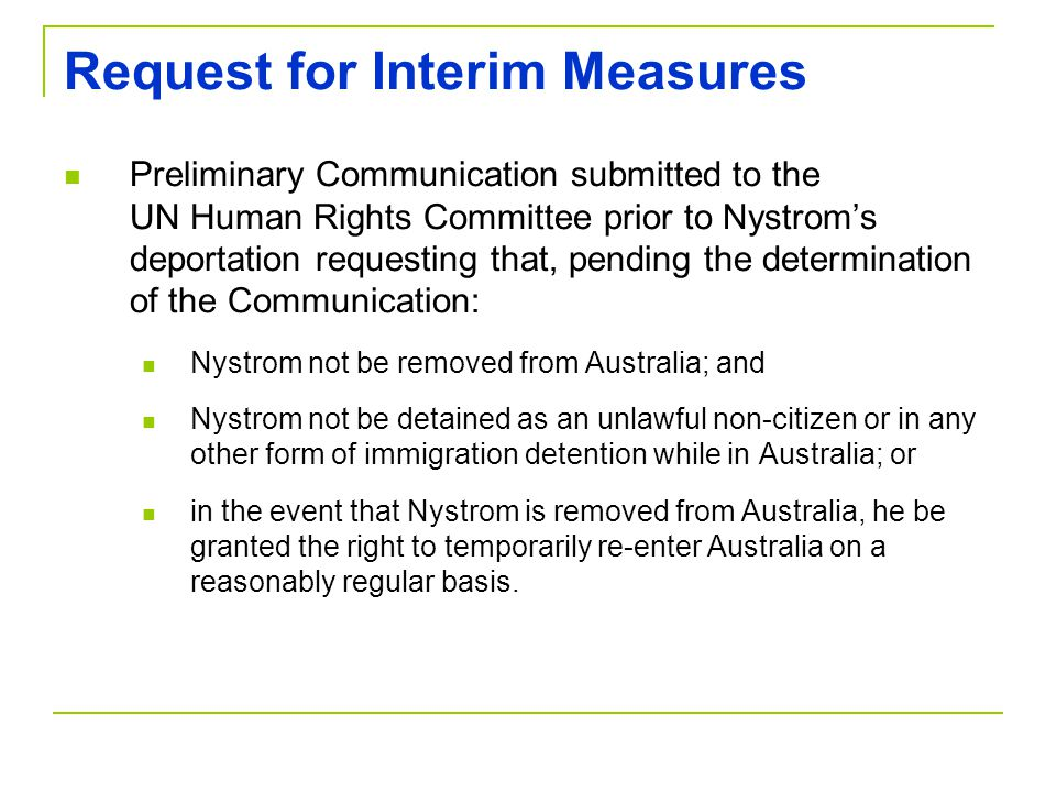 Request for Interim Measures Preliminary Communication submitted to the UN Human Rights Committee prior to Nystrom's deportation requesting that, pending the determination of the Communication: Nystrom not be removed from Australia; and Nystrom not be detained as an unlawful non-citizen or in any other form of immigration detention while in Australia; or in the event that Nystrom is removed from Australia, he be granted the right to temporarily re-enter Australia on a reasonably regular basis.