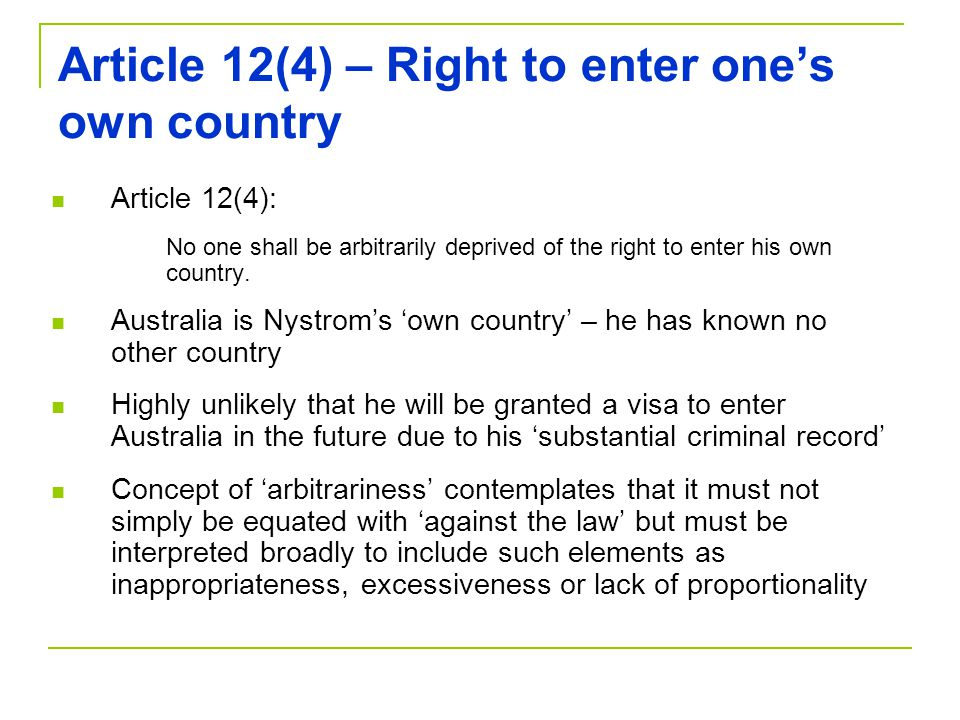 Article 12(4) – Right to enter one's own country Article 12(4): No one shall be arbitrarily deprived of the right to enter his own country.