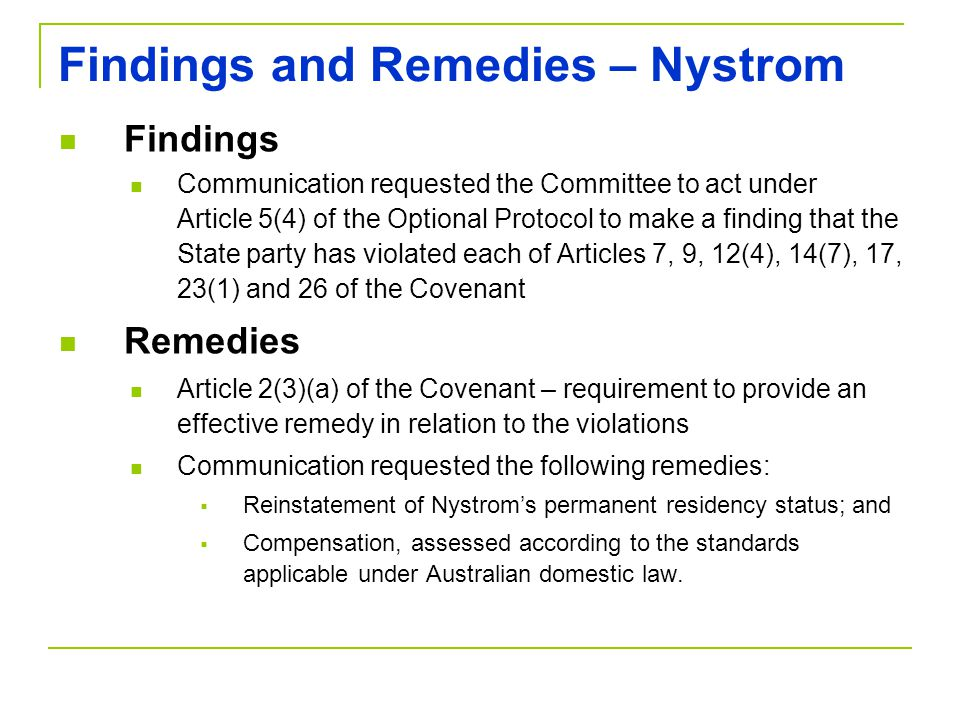 Findings and Remedies – Nystrom Findings Communication requested the Committee to act under Article 5(4) of the Optional Protocol to make a finding that the State party has violated each of Articles 7, 9, 12(4), 14(7), 17, 23(1) and 26 of the Covenant Remedies Article 2(3)(a) of the Covenant – requirement to provide an effective remedy in relation to the violations Communication requested the following remedies:  Reinstatement of Nystrom's permanent residency status; and  Compensation, assessed according to the standards applicable under Australian domestic law.