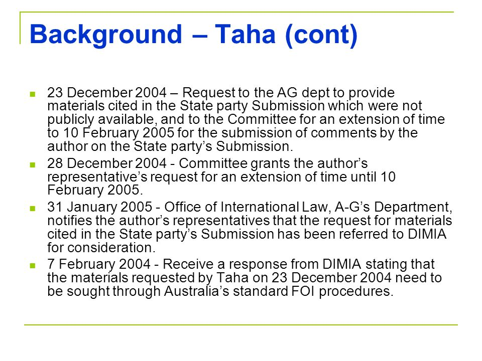 Background – Taha (cont) 23 December 2004 – Request to the AG dept to provide materials cited in the State party Submission which were not publicly available, and to the Committee for an extension of time to 10 February 2005 for the submission of comments by the author on the State party's Submission.
