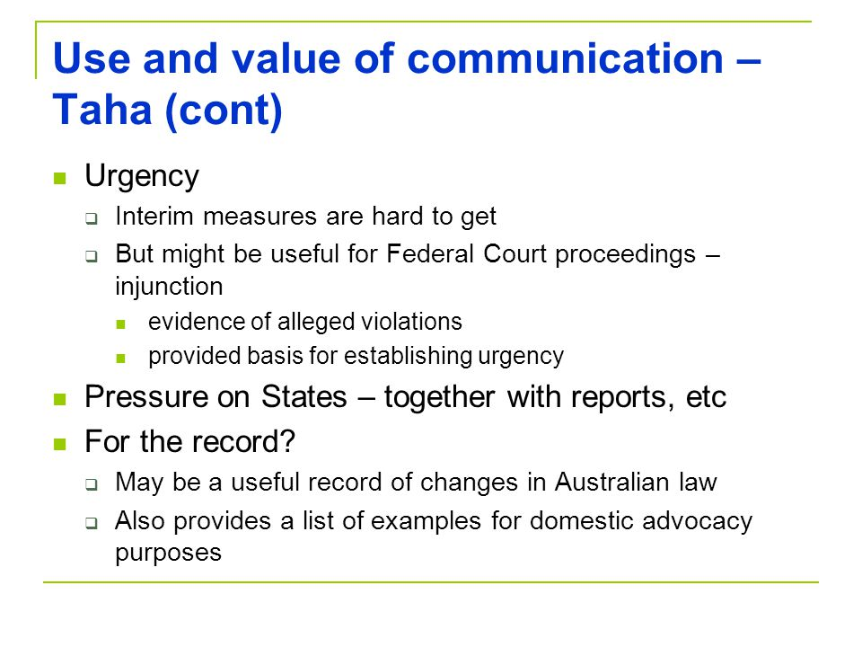 Use and value of communication – Taha (cont) Urgency  Interim measures are hard to get  But might be useful for Federal Court proceedings – injunction evidence of alleged violations provided basis for establishing urgency Pressure on States – together with reports, etc For the record.