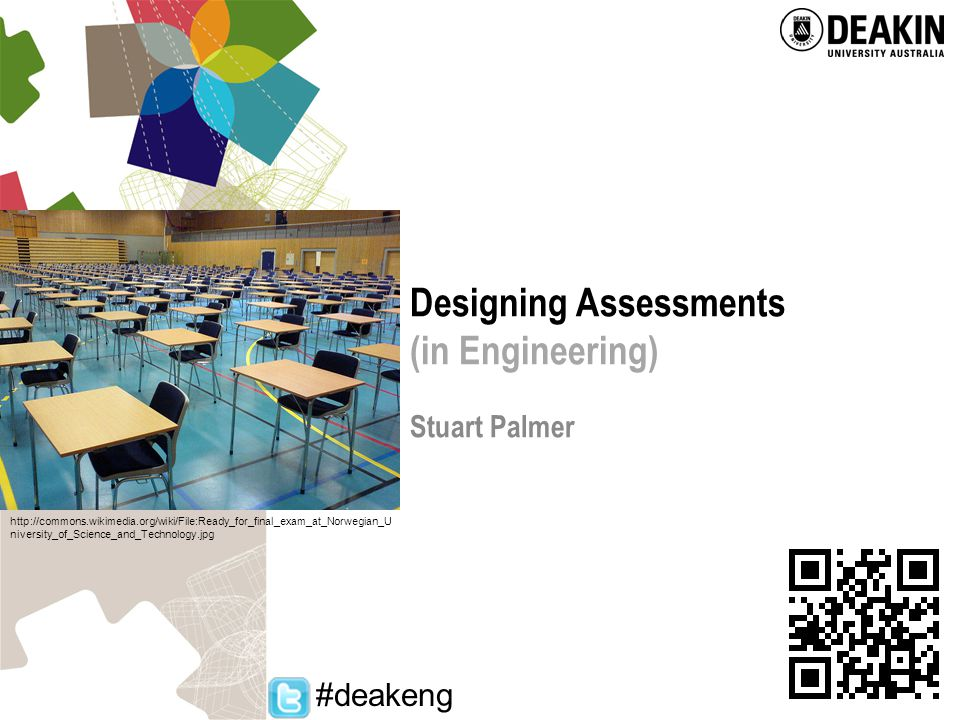 Institute of Teaching and Learning – Academic partnering to promote excellence in learning and teaching Designing Assessments (in Engineering) Stuart Palmer http://commons.wikimedia.org/wiki/File:Ready_for_final_exam_at_Norwegian_U niversity_of_Science_and_Technology.jpg #deakeng
